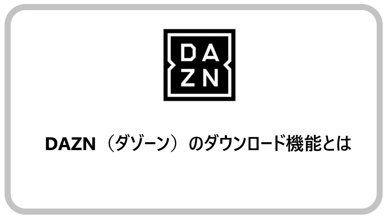 DAZNのダウンロード機能とは