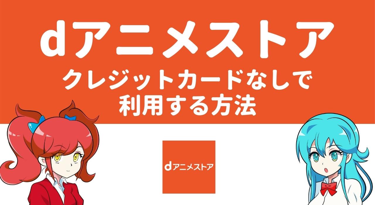 【2種類】dアニメストアをクレジットカードなしで利用する方法を紹介