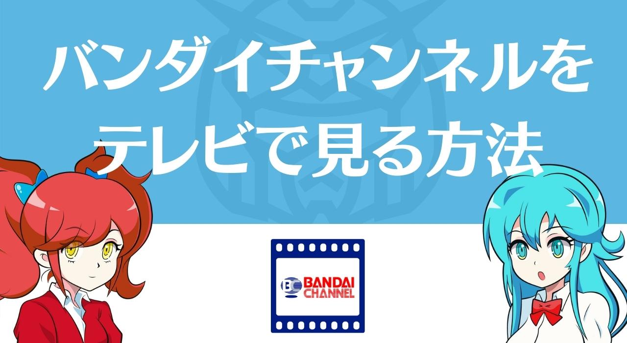 バンダイチャンネルをテレビで見る4つの方法と注意について紹介