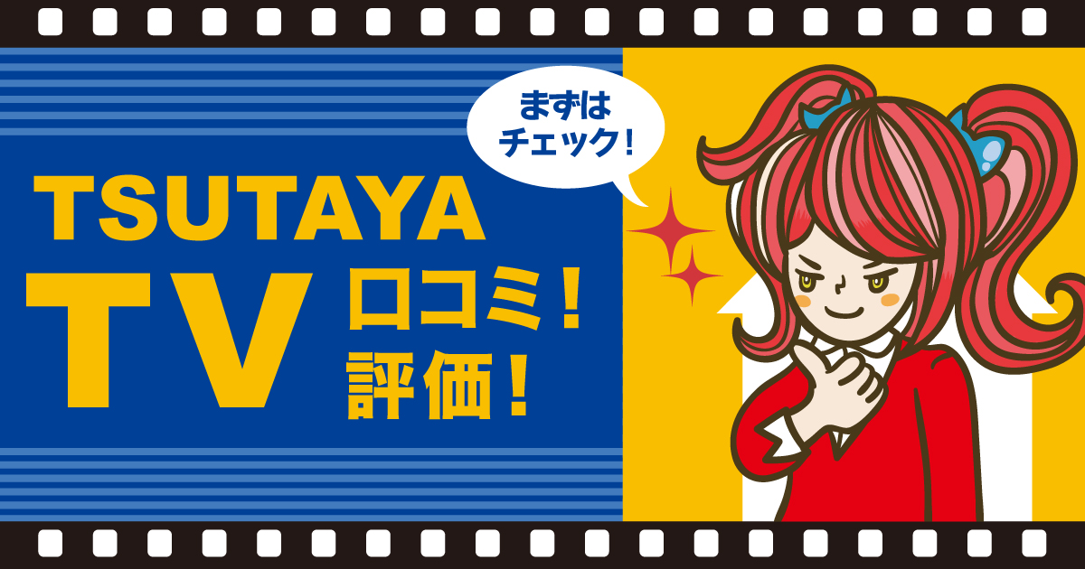 TSUTAYA TVの評判&口コミを徹底リサーチ | 洋画に強く、新作の配信が早い!