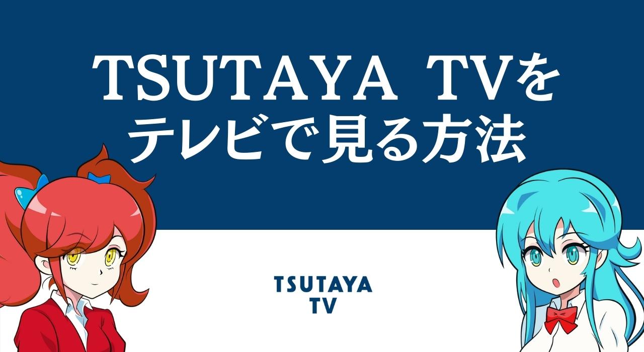 TSUTAYA TVをテレビで見る方法 | FireTVかChromecastでの視聴がおすすめ