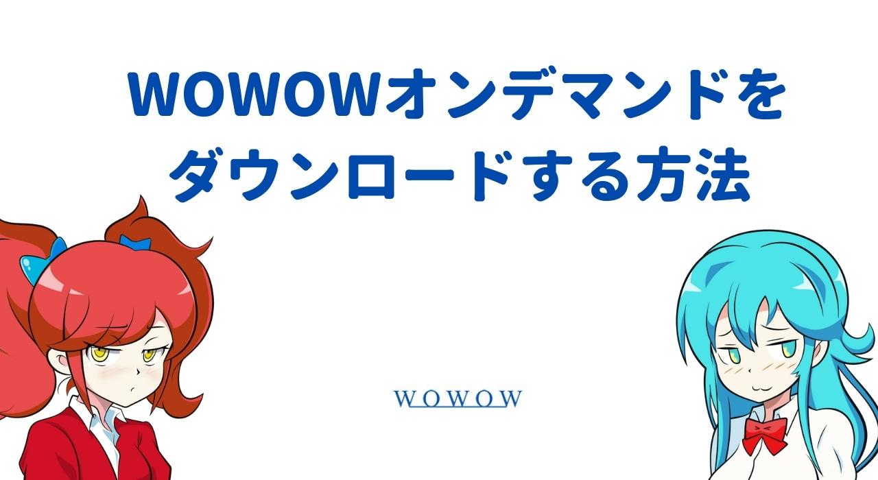 WOWOWオンデマンドをダウンロードする方法をデバイス別に全解説!