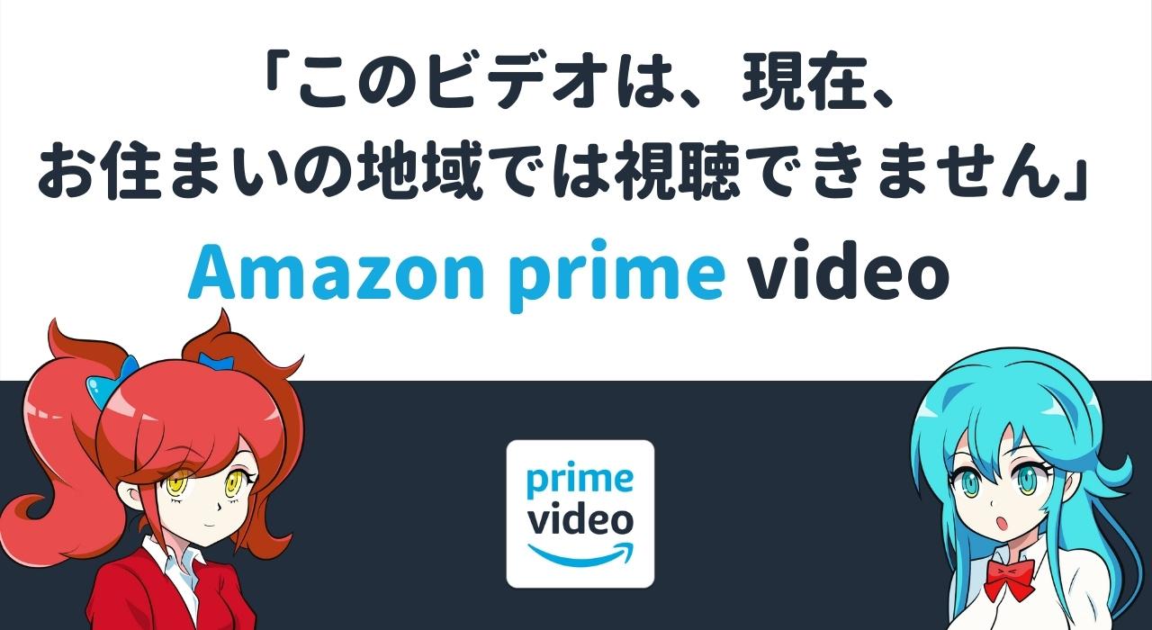「このビデオは現在お住まいの地域では視聴できません」Amazonプライムビデオで表示される理由と原因
