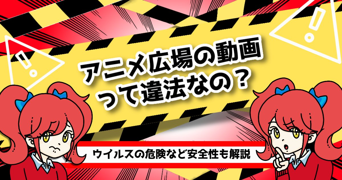 アニメ広場の動画って違法なの?ウイルスの危険など安全性も解説
