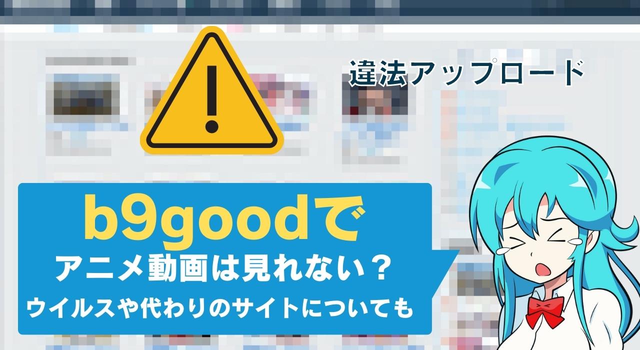 【2021】b9goodでアニメ動画は見れない?ウイルスや代わりのサイトについても